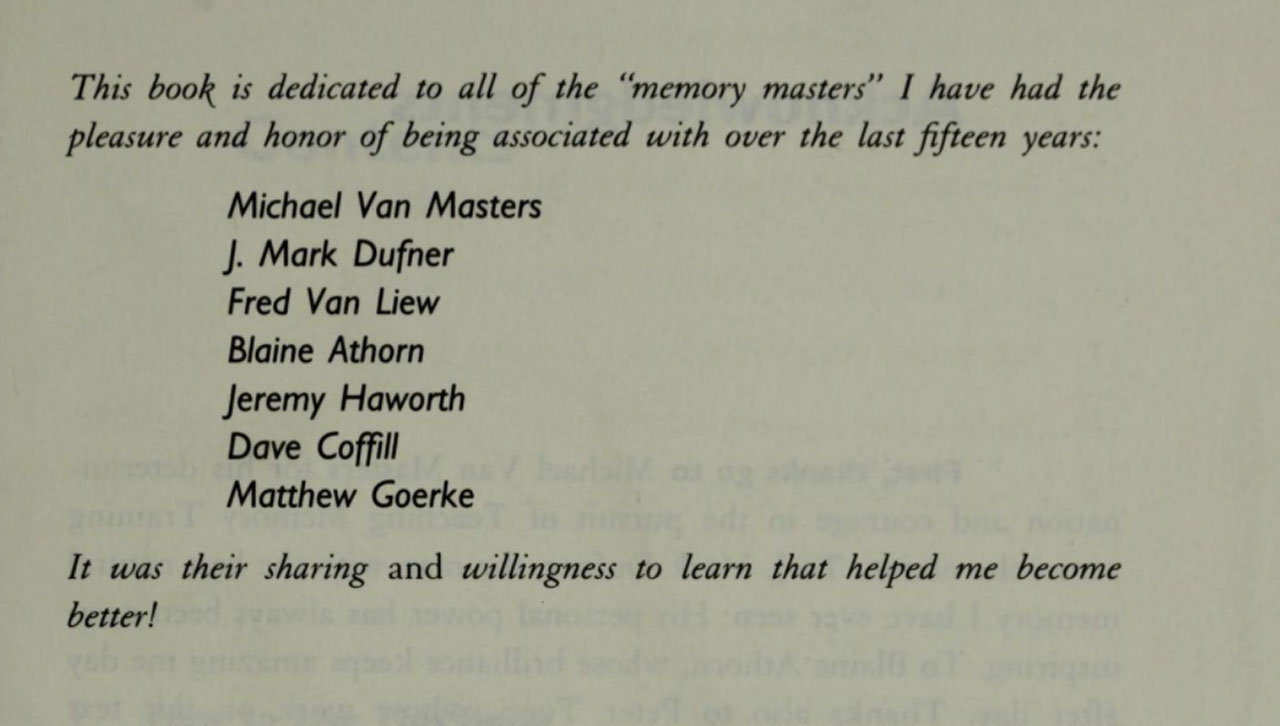 "The dedication reads, ""This book is dedicated to all of the 'memory masters' I have had the pleasure and honor of being associated with over the last fifteen years. It was their sharing and willingness to learn that helped me become better!"""