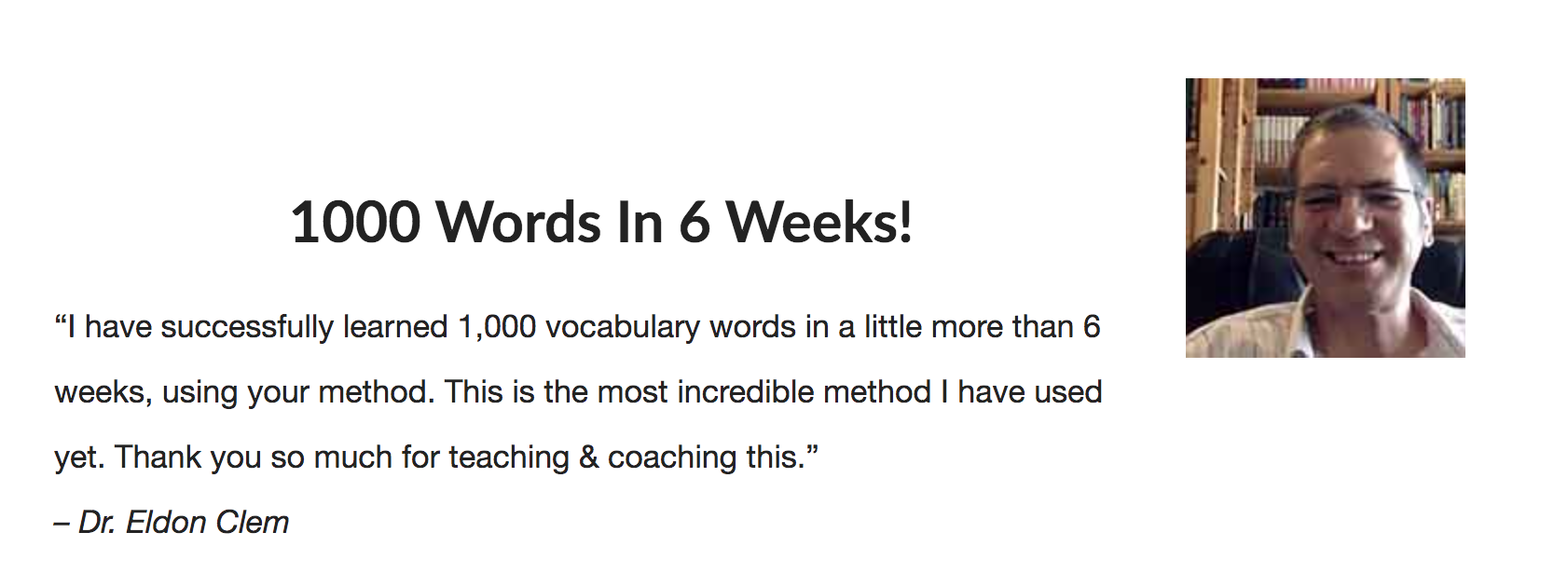 "Dr. Eldon Clem's testimonial: 1000 Words in 6 Weeks! ""I have successfully learned 1,000 vocabulary words in a little more than 6 weeks, using your method. This is the most incredible method I have used yet. Thank you so much for teaching & coaching this."""